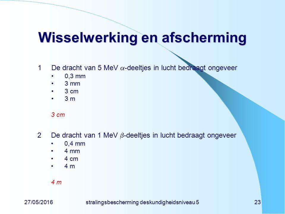 27/05/2016stralingsbescherming deskundigheidsniveau 523 Wisselwerking en afscherming 1De dracht van 5 MeV  -deeltjes in lucht bedraagt ongeveer 0,3 m