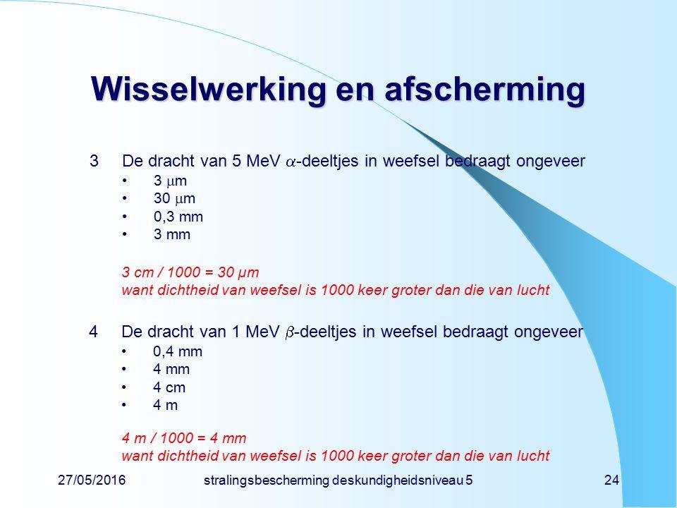 27/05/2016stralingsbescherming deskundigheidsniveau 524 Wisselwerking en afscherming 3De dracht van 5 MeV  -deeltjes in weefsel bedraagt ongeveer 3 