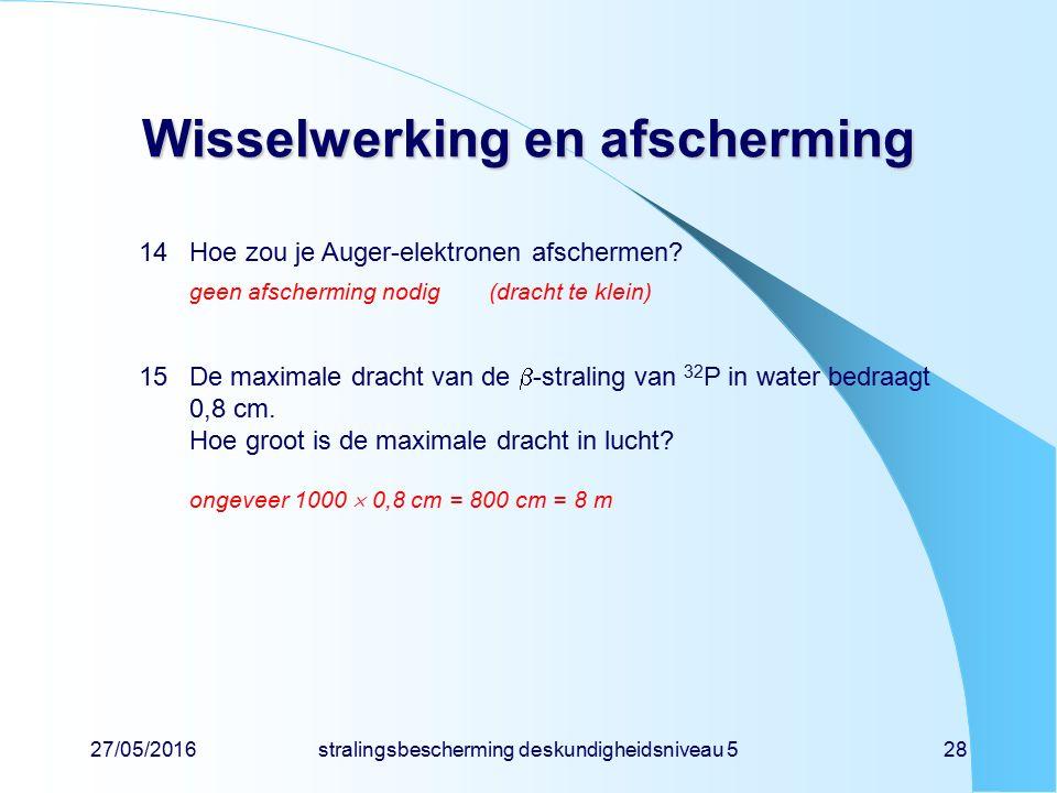 27/05/2016stralingsbescherming deskundigheidsniveau 528 Wisselwerking en afscherming 14Hoe zou je Auger-elektronen afschermen? geen afscherming nodig(