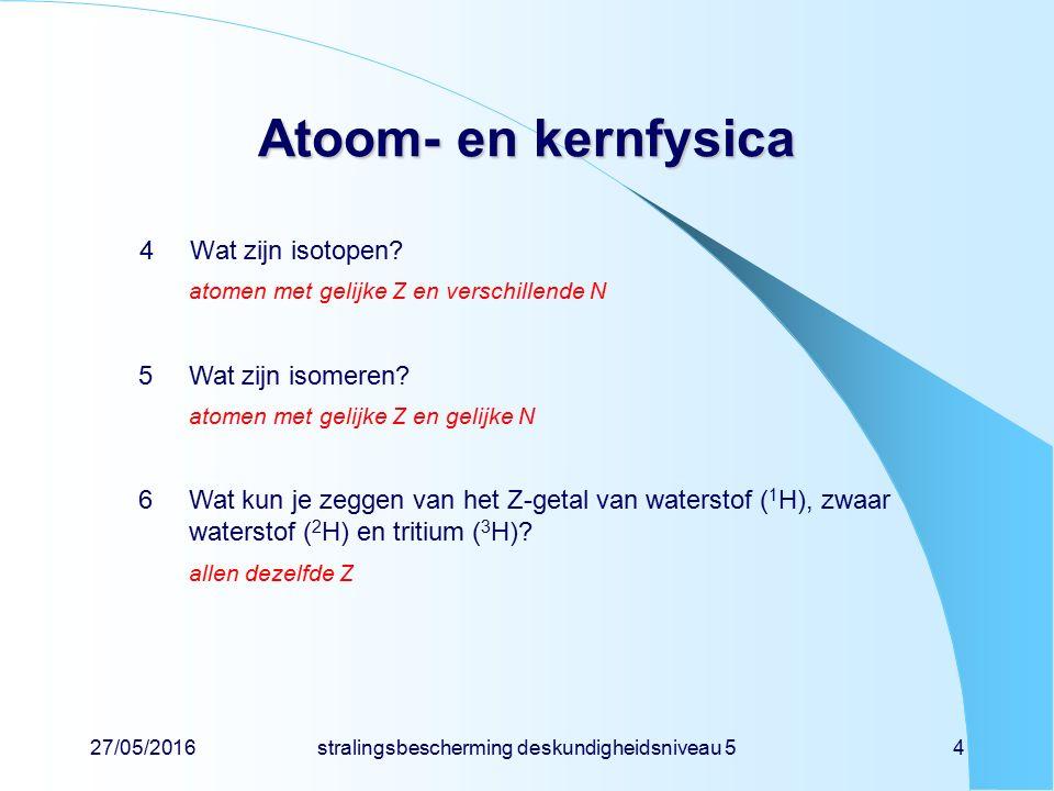 27/05/2016stralingsbescherming deskundigheidsniveau 54 Atoom- en kernfysica 4Wat zijn isotopen? atomen met gelijke Z en verschillende N 5Wat zijn isom