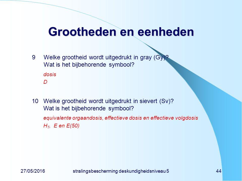 27/05/2016stralingsbescherming deskundigheidsniveau 544 Grootheden en eenheden 9Welke grootheid wordt uitgedrukt in gray (Gy)? Wat is het bijbehorende