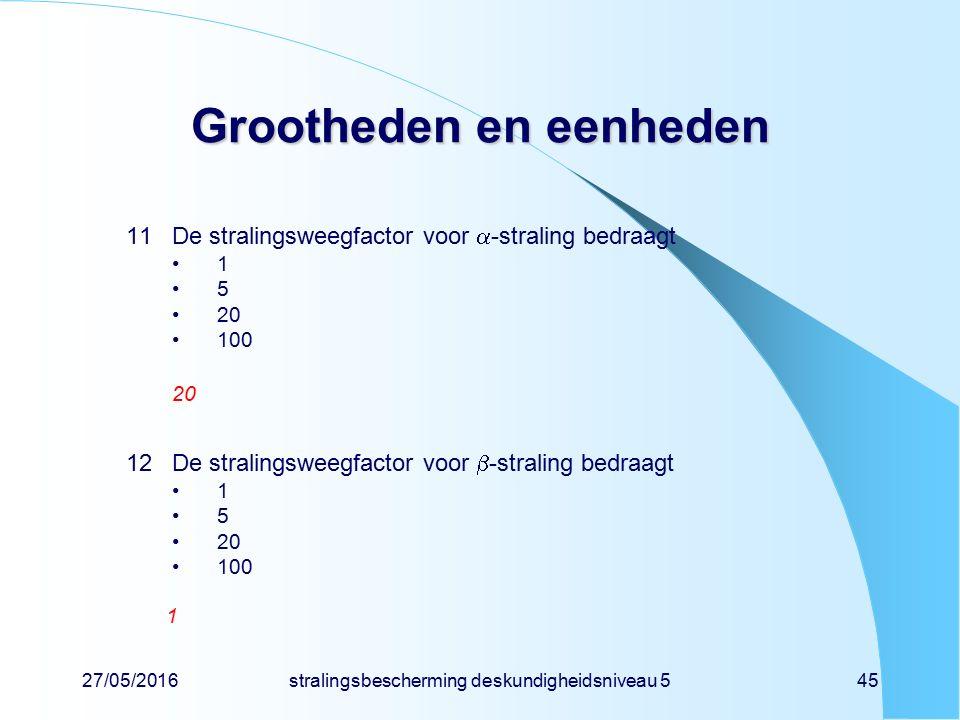 27/05/2016stralingsbescherming deskundigheidsniveau 545 Grootheden en eenheden 11De stralingsweegfactor voor  -straling bedraagt 1 5 20 100 20 12De s