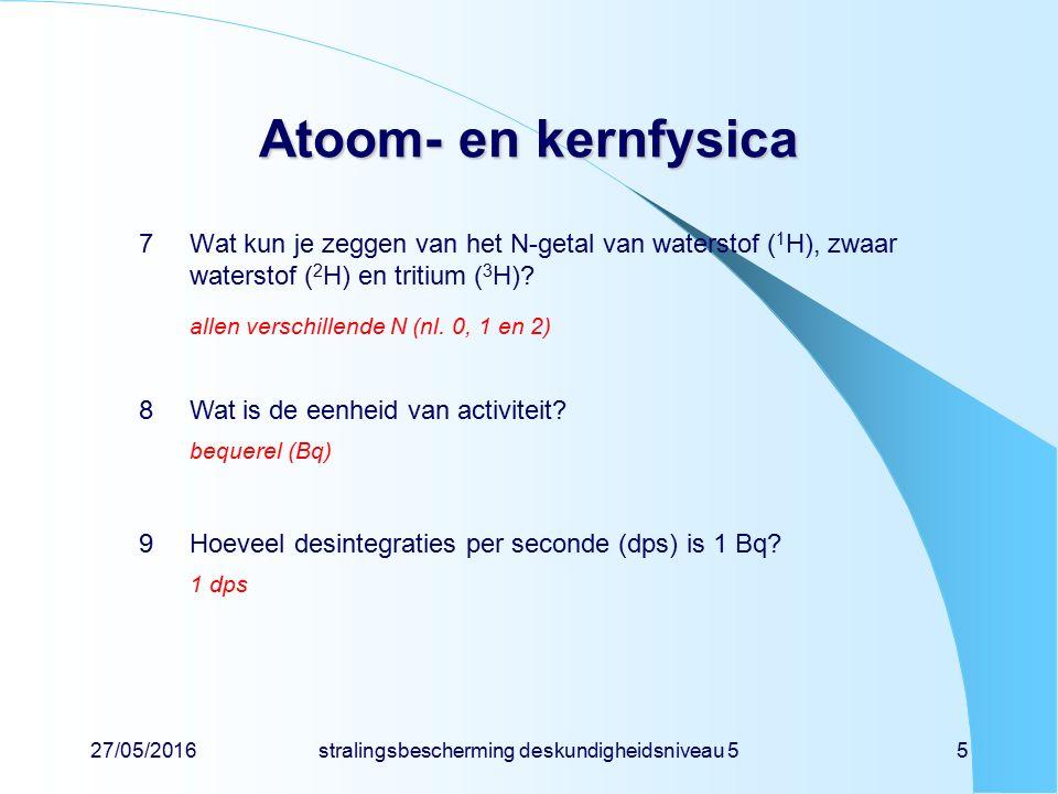 27/05/2016stralingsbescherming deskundigheidsniveau 55 Atoom- en kernfysica 7Wat kun je zeggen van het N-getal van waterstof ( 1 H), zwaar waterstof (
