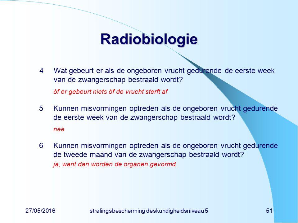 27/05/2016stralingsbescherming deskundigheidsniveau 551 Radiobiologie 4Wat gebeurt er als de ongeboren vrucht gedurende de eerste week van de zwangers