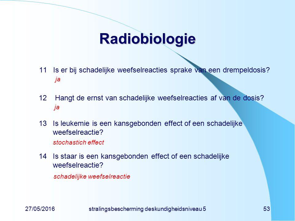 27/05/2016stralingsbescherming deskundigheidsniveau 553 Radiobiologie 11Is er bij schadelijke weefselreacties sprake van een drempeldosis? ja 12 Hangt