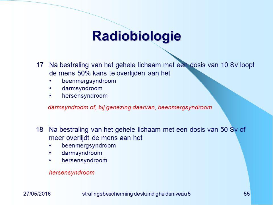 27/05/2016stralingsbescherming deskundigheidsniveau 555 Radiobiologie 17Na bestraling van het gehele lichaam met een dosis van 10 Sv loopt de mens 50%