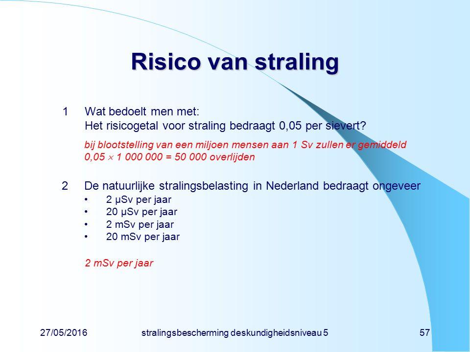 27/05/2016stralingsbescherming deskundigheidsniveau 557 Risico van straling 1Wat bedoelt men met: Het risicogetal voor straling bedraagt 0,05 per siev