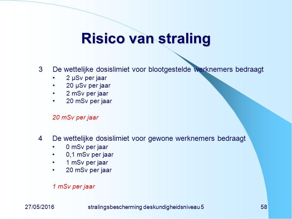 27/05/2016stralingsbescherming deskundigheidsniveau 558 Risico van straling 3De wettelijke dosislimiet voor blootgestelde werknemers bedraagt 2 µSv pe