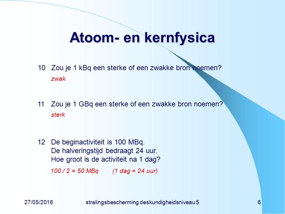 27/05/2016stralingsbescherming deskundigheidsniveau 56 Atoom- en kernfysica 10Zou je 1 kBq een sterke of een zwakke bron noemen? zwak 11Zou je 1 GBq e