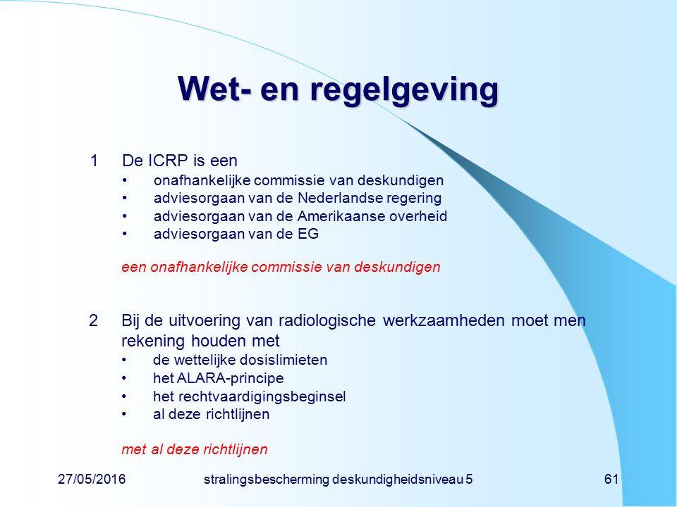 27/05/2016stralingsbescherming deskundigheidsniveau 561 Wet- en regelgeving 1De ICRP is een onafhankelijke commissie van deskundigen adviesorgaan van