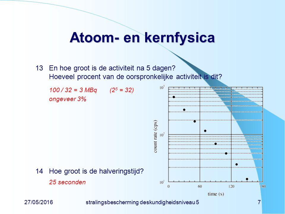 27/05/2016stralingsbescherming deskundigheidsniveau 57 Atoom- en kernfysica 13En hoe groot is de activiteit na 5 dagen? Hoeveel procent van de oorspro