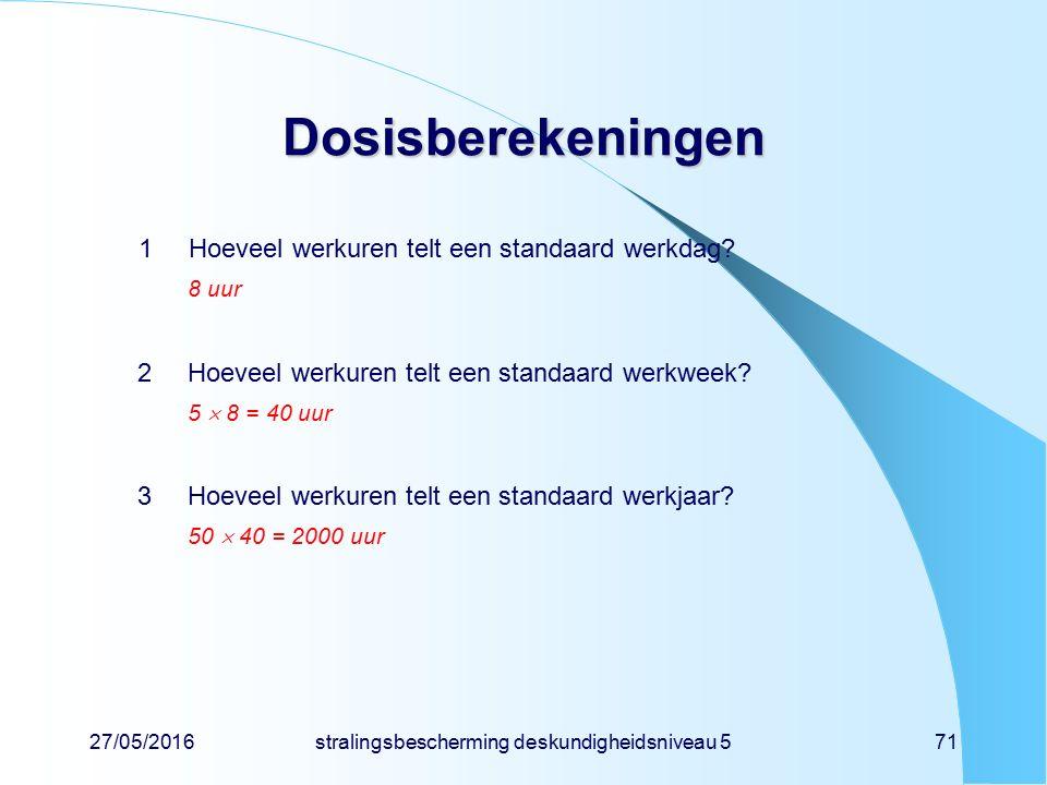 27/05/2016stralingsbescherming deskundigheidsniveau 571 Dosisberekeningen 1Hoeveel werkuren telt een standaard werkdag? 8 uur 2Hoeveel werkuren telt e
