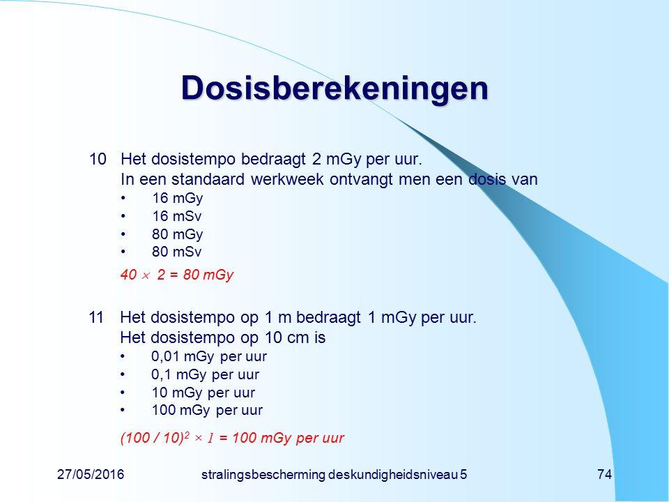 27/05/2016stralingsbescherming deskundigheidsniveau 574 Dosisberekeningen 10Het dosistempo bedraagt 2 mGy per uur. In een standaard werkweek ontvangt