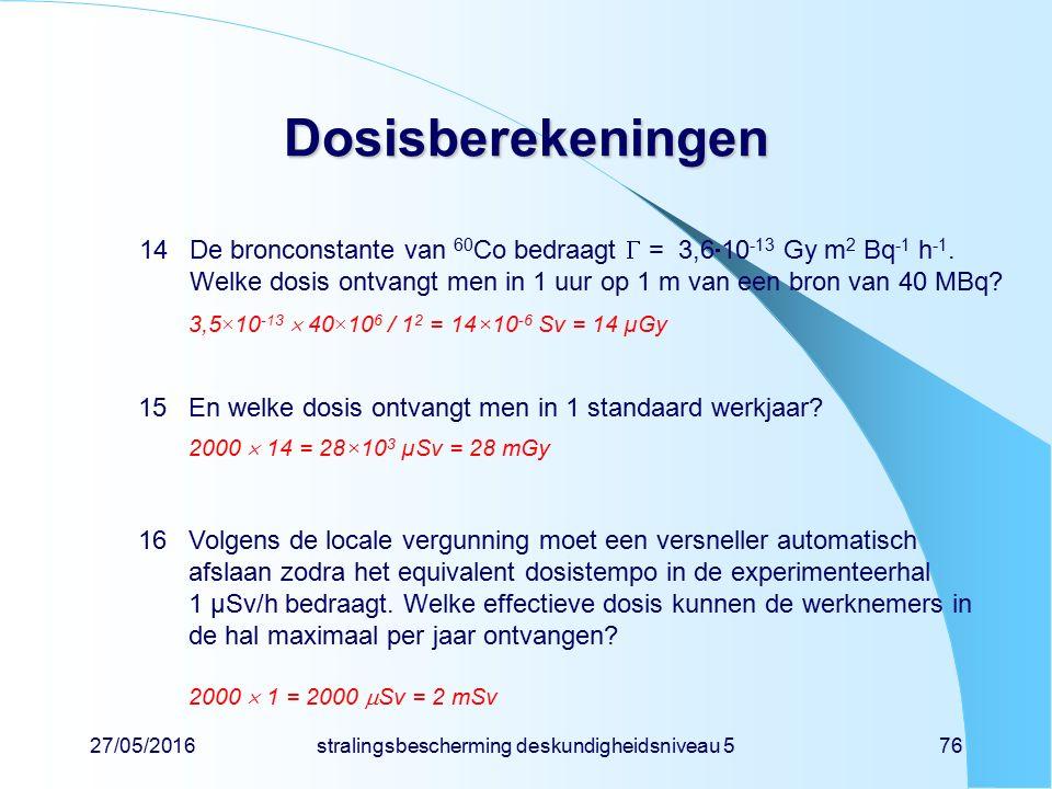 27/05/2016stralingsbescherming deskundigheidsniveau 576 Dosisberekeningen 14De bronconstante van 60 Co bedraagt  = 3,6  10 -13 Gy m 2 Bq -1 h -1. We