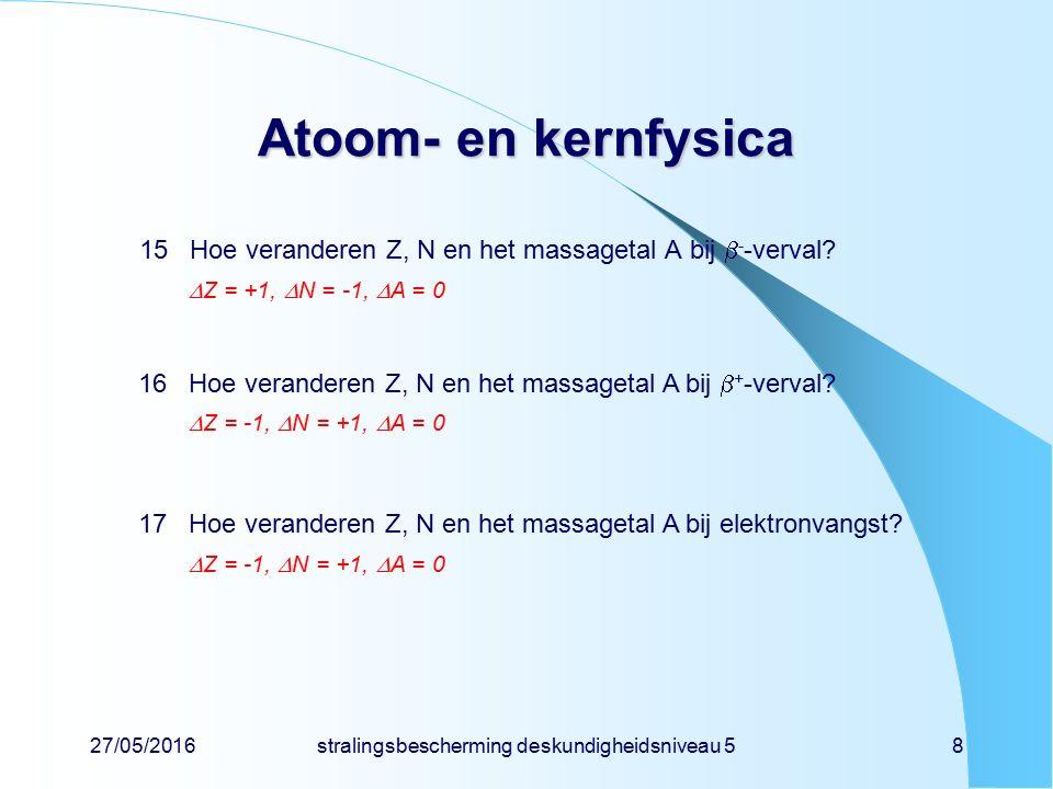 27/05/2016stralingsbescherming deskundigheidsniveau 58 Atoom- en kernfysica 15Hoe veranderen Z, N en het massagetal A bij  - -verval?  Z = +1,  N =