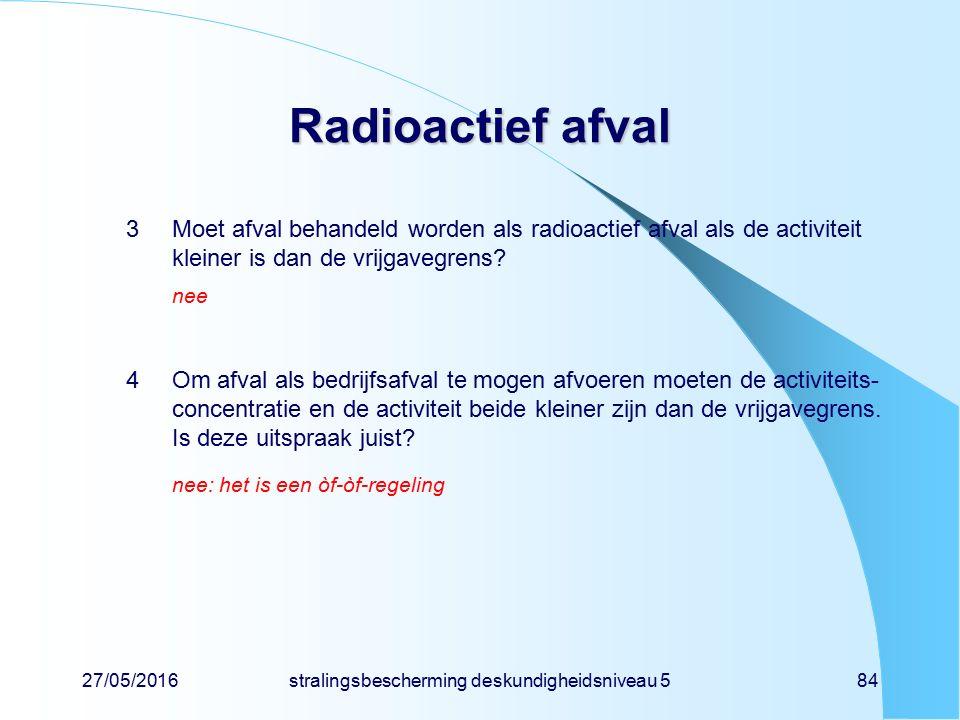 27/05/2016stralingsbescherming deskundigheidsniveau 584 Radioactief afval 3Moet afval behandeld worden als radioactief afval als de activiteit kleiner