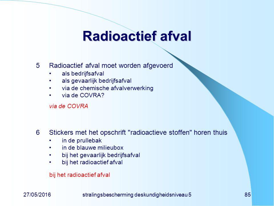 27/05/2016stralingsbescherming deskundigheidsniveau 585 Radioactief afval 5Radioactief afval moet worden afgevoerd als bedrijfsafval als gevaarlijk be