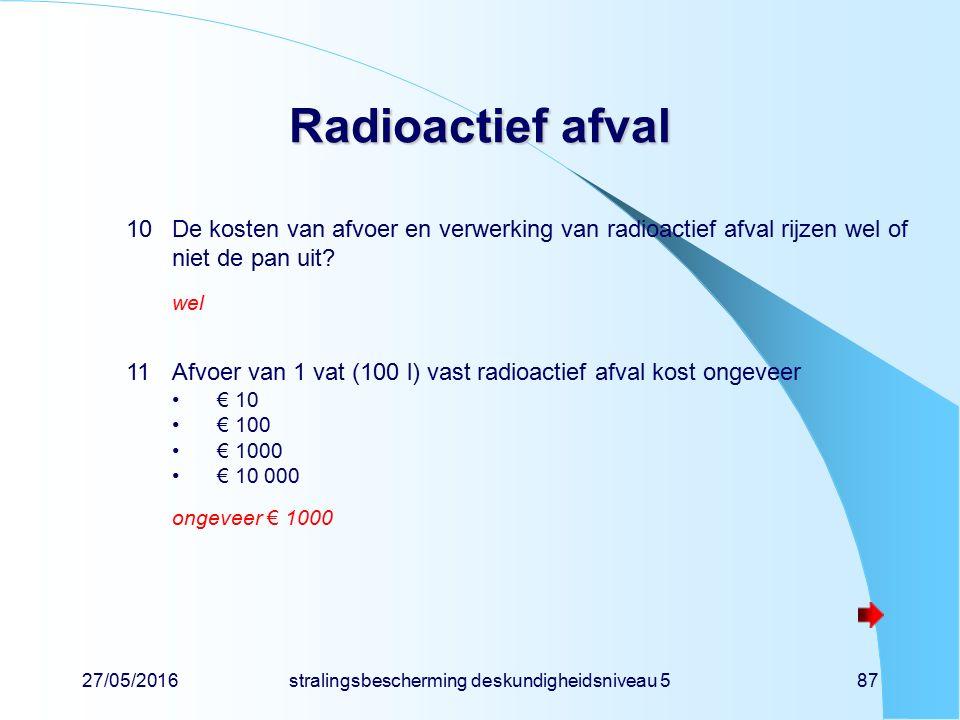 27/05/2016stralingsbescherming deskundigheidsniveau 587 Radioactief afval 10De kosten van afvoer en verwerking van radioactief afval rijzen wel of nie