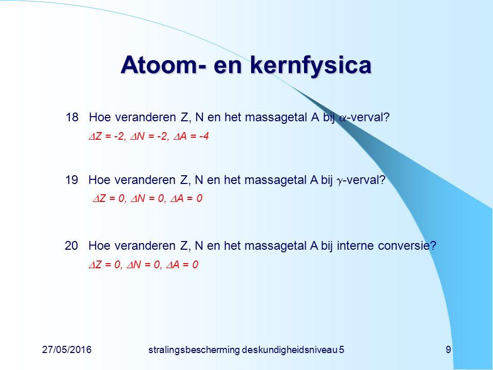 27/05/2016stralingsbescherming deskundigheidsniveau 59 Atoom- en kernfysica 18Hoe veranderen Z, N en het massagetal A bij  -verval?  Z = -2,  N = -