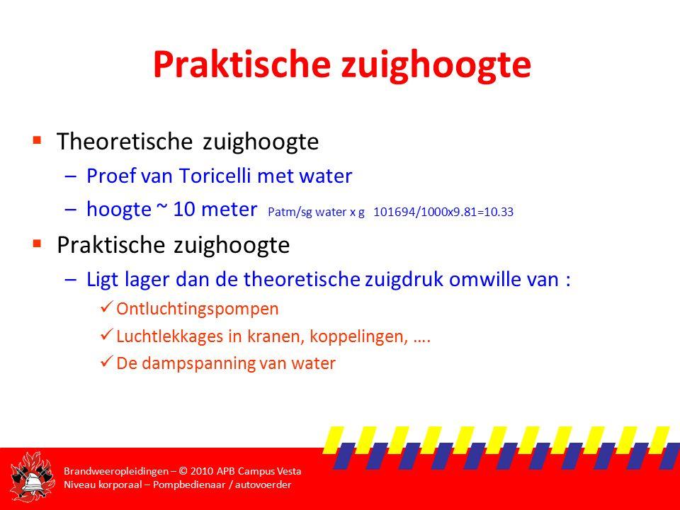 Brandweeropleidingen – © 2010 APB Campus Vesta Niveau korporaal – Pompbedienaar / autovoerder Praktische zuighoogte  Theoretische zuighoogte –Proef van Toricelli met water –hoogte ~ 10 meter Patm/sg water x g 101694/1000x9.81=10.33  Praktische zuighoogte –Ligt lager dan de theoretische zuigdruk omwille van : Ontluchtingspompen Luchtlekkages in kranen, koppelingen, ….