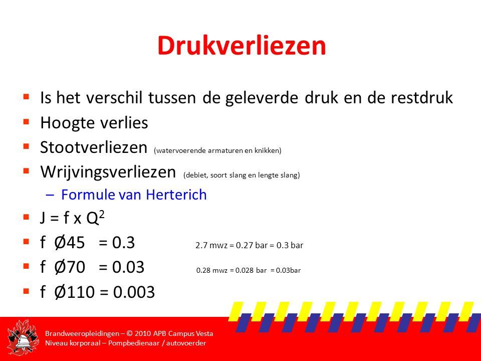 Brandweeropleidingen – © 2010 APB Campus Vesta Niveau korporaal – Pompbedienaar / autovoerder Drukverliezen  Is het verschil tussen de geleverde druk en de restdruk  Hoogte verlies  Stootverliezen (watervoerende armaturen en knikken)  Wrijvingsverliezen (debiet, soort slang en lengte slang) –Formule van Herterich  J = f x Q 2  f Ø45 = 0.3 2.7 mwz = 0.27 bar = 0.3 bar  f Ø70 = 0.03 0.28 mwz = 0.028 bar = 0.03bar  f Ø110 = 0.003
