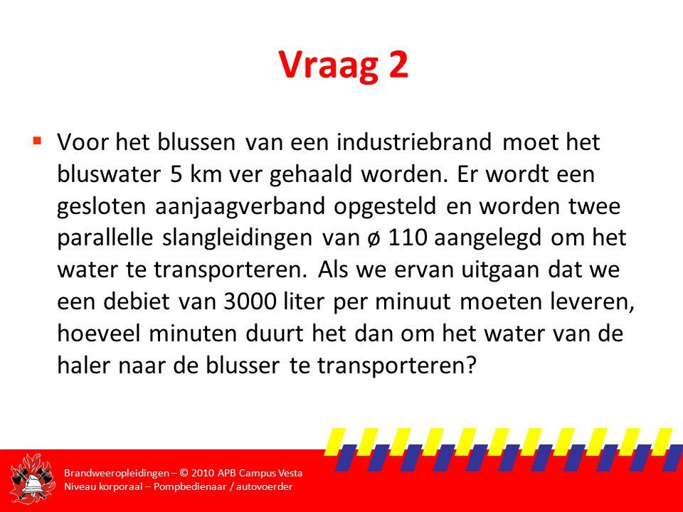 Brandweeropleidingen – © 2010 APB Campus Vesta Niveau korporaal – Pompbedienaar / autovoerder Vraag 2  Voor het blussen van een industriebrand moet het bluswater 5 km ver gehaald worden.