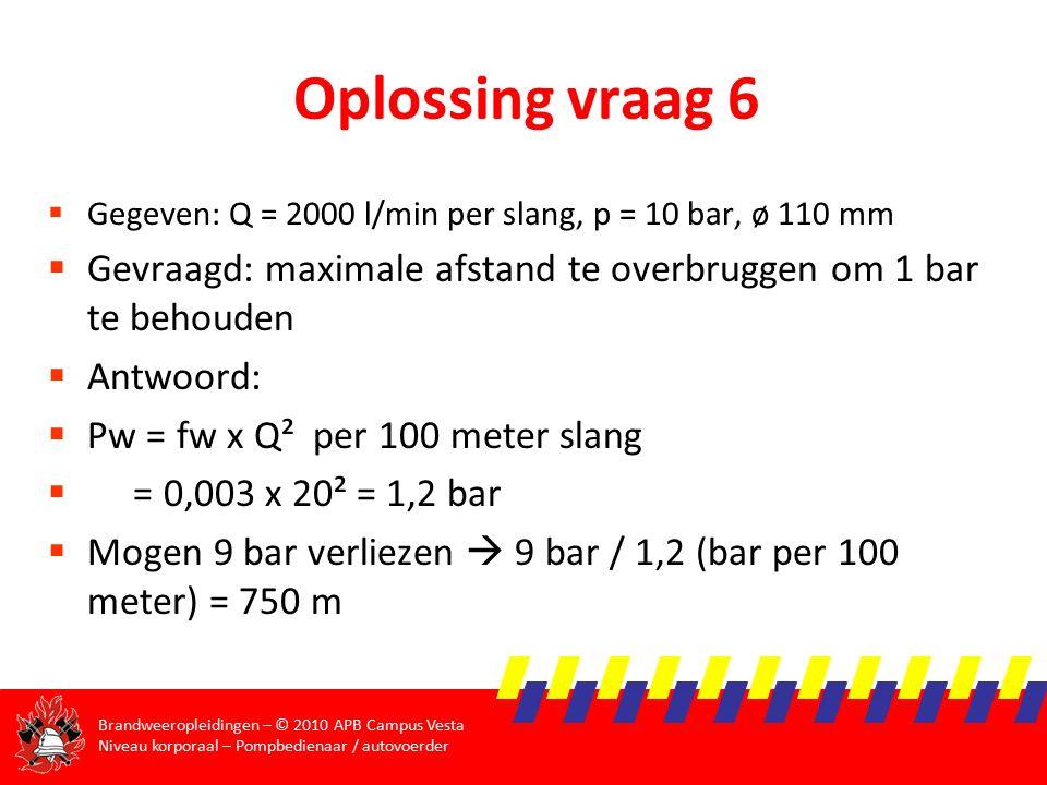Brandweeropleidingen – © 2010 APB Campus Vesta Niveau korporaal – Pompbedienaar / autovoerder Oplossing vraag 6  Gegeven: Q = 2000 l/min per slang, p = 10 bar, ø 110 mm  Gevraagd: maximale afstand te overbruggen om 1 bar te behouden  Antwoord:  Pw = fw x Q² per 100 meter slang  = 0,003 x 20² = 1,2 bar  Mogen 9 bar verliezen  9 bar / 1,2 (bar per 100 meter) = 750 m