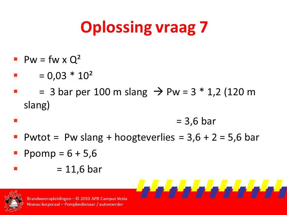 Brandweeropleidingen – © 2010 APB Campus Vesta Niveau korporaal – Pompbedienaar / autovoerder Oplossing vraag 7  Pw = fw x Q²  = 0,03 * 10²  = 3 bar per 100 m slang  Pw = 3 * 1,2 (120 m slang)  = 3,6 bar  Pwtot = Pw slang + hoogteverlies = 3,6 + 2 = 5,6 bar  Ppomp = 6 + 5,6  = 11,6 bar
