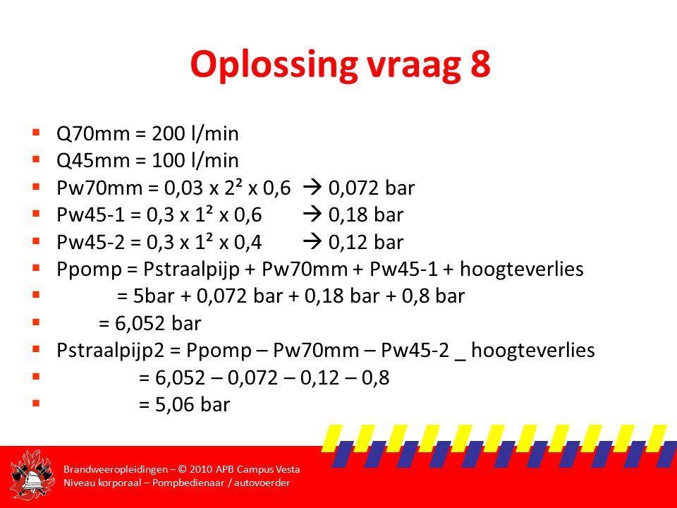 Brandweeropleidingen – © 2010 APB Campus Vesta Niveau korporaal – Pompbedienaar / autovoerder Oplossing vraag 8  Q70mm = 200 l/min  Q45mm = 100 l/min  Pw70mm = 0,03 x 2² x 0,6  0,072 bar  Pw45-1 = 0,3 x 1² x 0,6  0,18 bar  Pw45-2 = 0,3 x 1² x 0,4  0,12 bar  Ppomp = Pstraalpijp + Pw70mm + Pw45-1 + hoogteverlies  = 5bar + 0,072 bar + 0,18 bar + 0,8 bar  = 6,052 bar  Pstraalpijp2 = Ppomp – Pw70mm – Pw45-2 _ hoogteverlies  = 6,052 – 0,072 – 0,12 – 0,8  = 5,06 bar