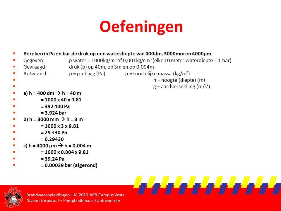 Brandweeropleidingen – © 2010 APB Campus Vesta Niveau korporaal – Pompbedienaar / autovoerder Oefeningen  Bereken in Pa en bar de druk op een waterdiepte van 400dm, 3000mm en 4000µm  Gegeven:ρ water = 1000kg/m³ of 0,001kg/cm³ (elke 10 meter waterdiepte = 1 bar)  Gevraagd: druk (p) op 40m, op 3m en op 0,004m  Antwoord:p = ρ x h x g (Pa)ρ = soortelijke massa (kg/m³)  h = hoogte (diepte) (m)  g = aardversnelling (m/s²)  a) h = 400 dm  h = 40 m  = 1000 x 40 x 9,81  = 392 400 Pa  = 3,924 bar  b) h = 3000 mm  h = 3 m  = 1000 x 3 x 9,81  = 29 430 Pa  = 0,29430  c) h = 4000 μm  h = 0,004 m  = 1000 x 0,004 x 9,81  = 39,24 Pa  = 0,00039 bar (afgerond)