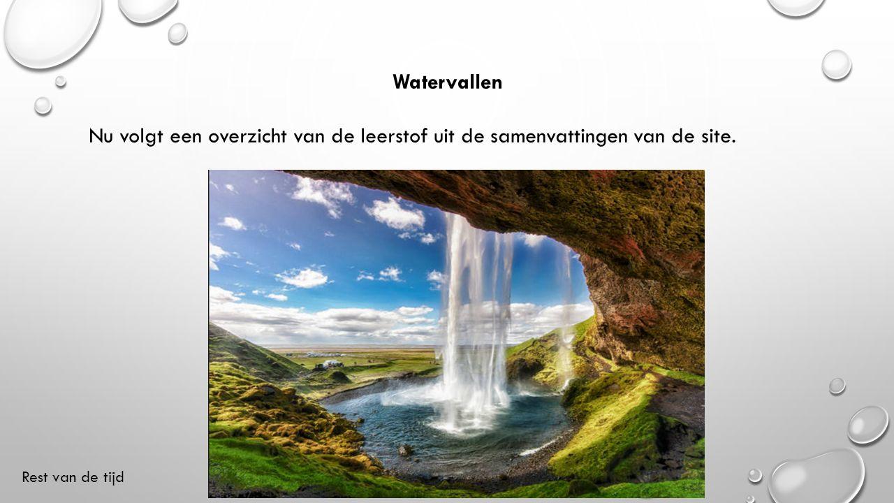 Watervallen Nu volgt een overzicht van de leerstof uit de samenvattingen van de site. Rest van de tijd