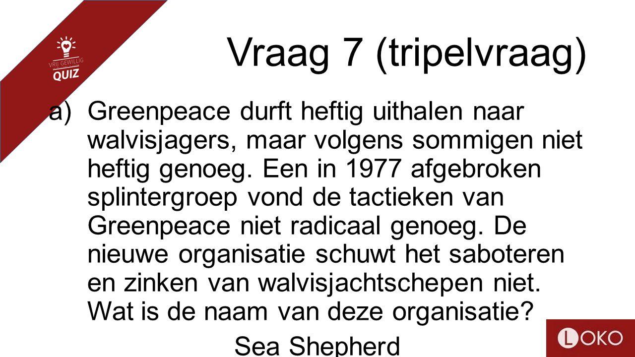 Vraag 7 (tripelvraag) a)Greenpeace durft heftig uithalen naar walvisjagers, maar volgens sommigen niet heftig genoeg. Een in 1977 afgebroken splinterg