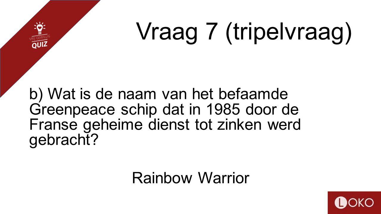 Vraag 7 (tripelvraag) b) Wat is de naam van het befaamde Greenpeace schip dat in 1985 door de Franse geheime dienst tot zinken werd gebracht? Rainbow