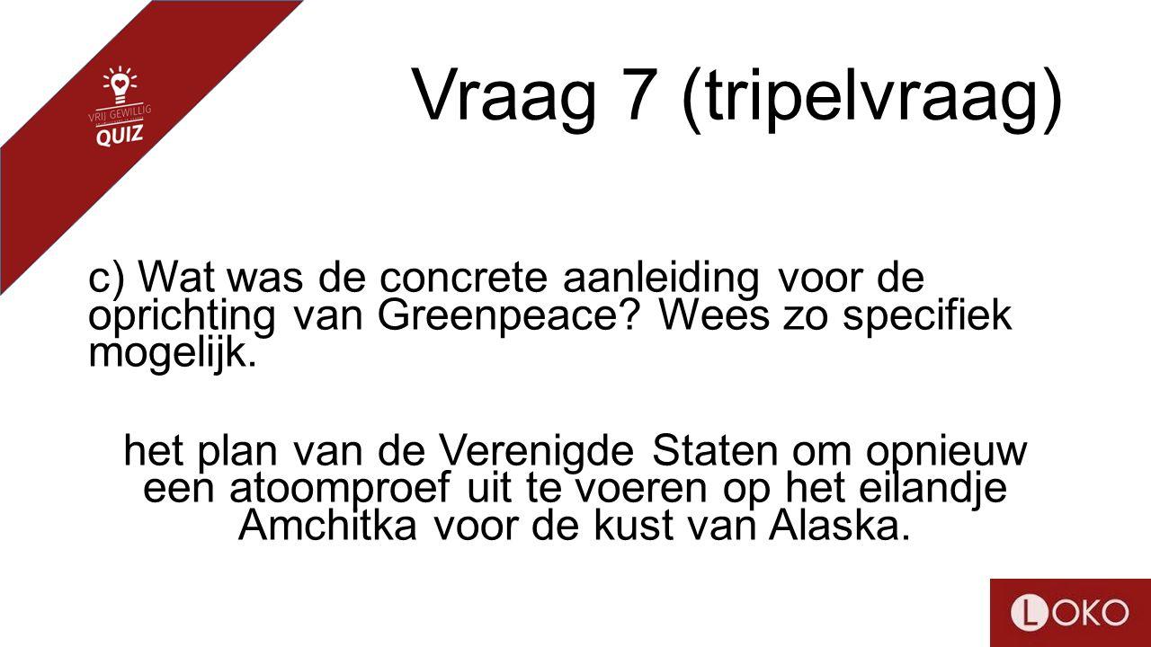 Vraag 7 (tripelvraag) c) Wat was de concrete aanleiding voor de oprichting van Greenpeace? Wees zo specifiek mogelijk. het plan van de Verenigde State