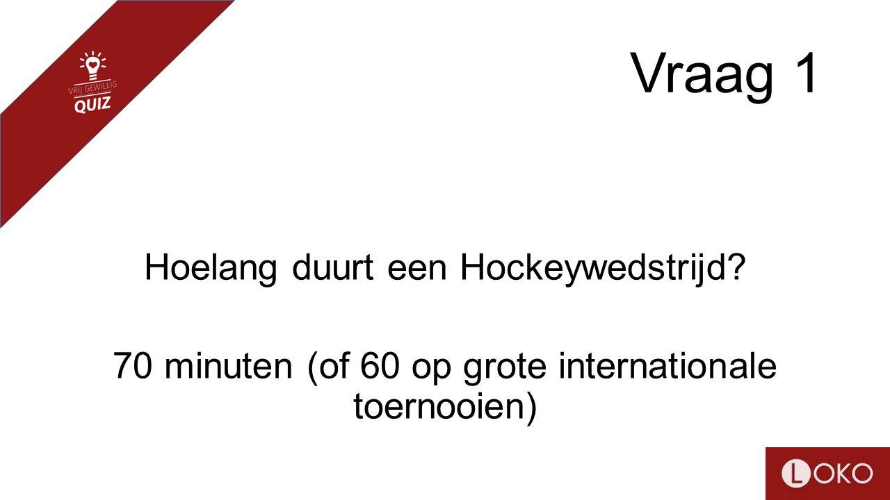 Vraag 1 Hoelang duurt een Hockeywedstrijd? 70 minuten (of 60 op grote internationale toernooien)