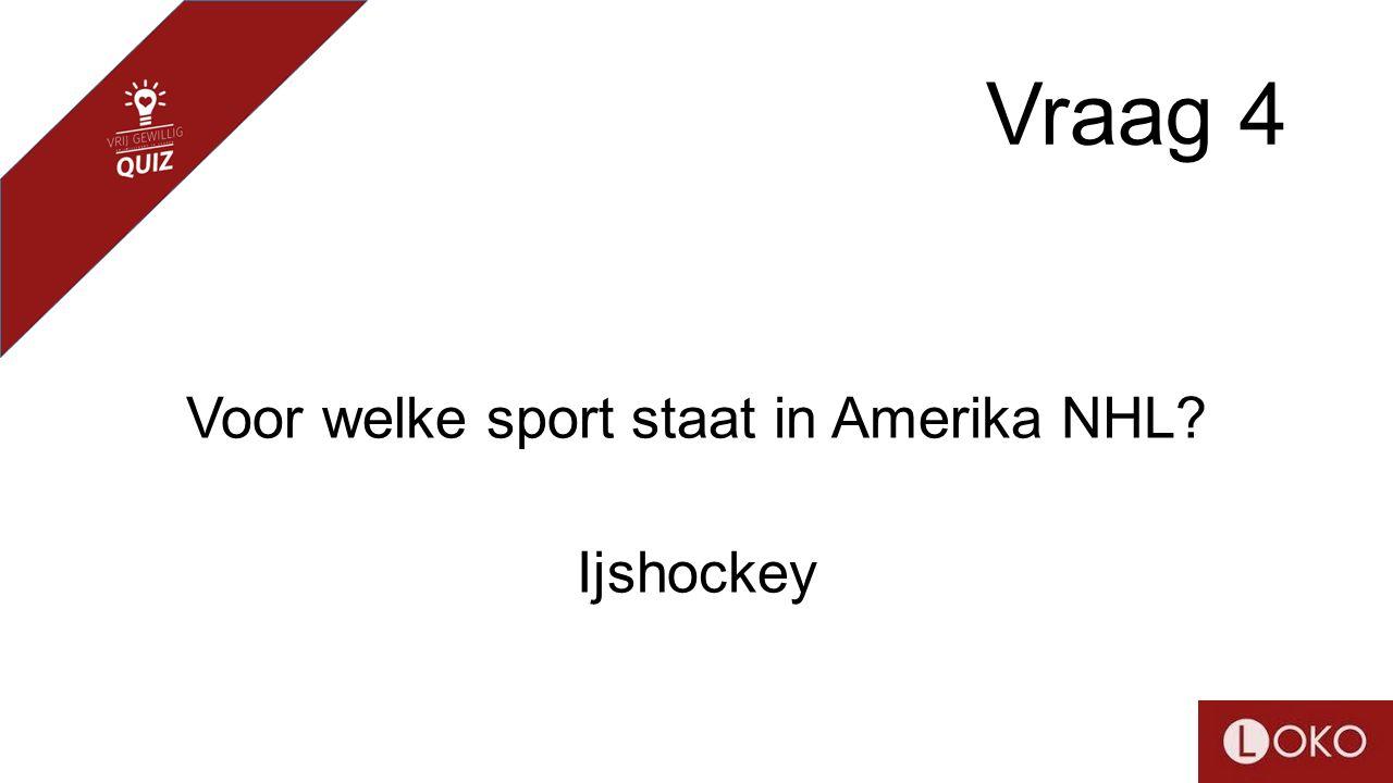 Vraag 4 Voor welke sport staat in Amerika NHL? Ijshockey