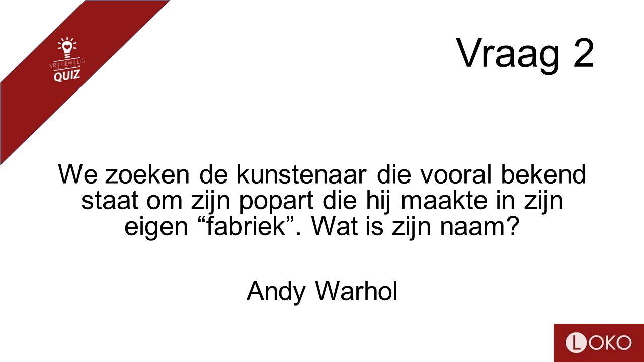 """Vraag 2 We zoeken de kunstenaar die vooral bekend staat om zijn popart die hij maakte in zijn eigen """"fabriek"""". Wat is zijn naam? Andy Warhol"""
