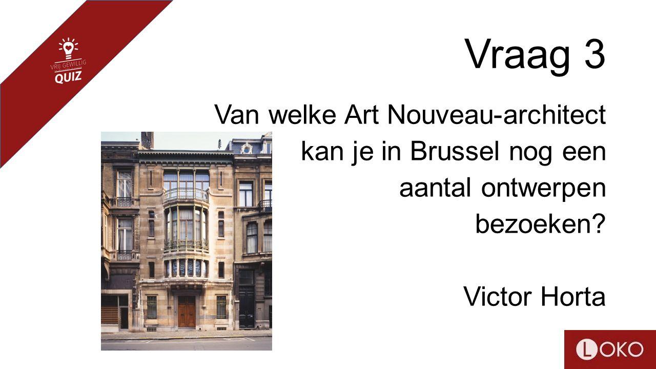 Vraag 3 Van welke Art Nouveau-architect kan je in Brussel nog een aantal ontwerpen bezoeken? Victor Horta