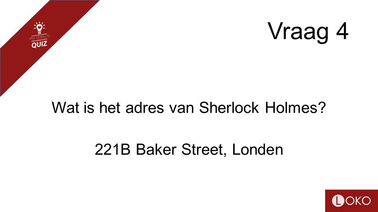 Vraag 4 Wat is het adres van Sherlock Holmes? 221B Baker Street, Londen