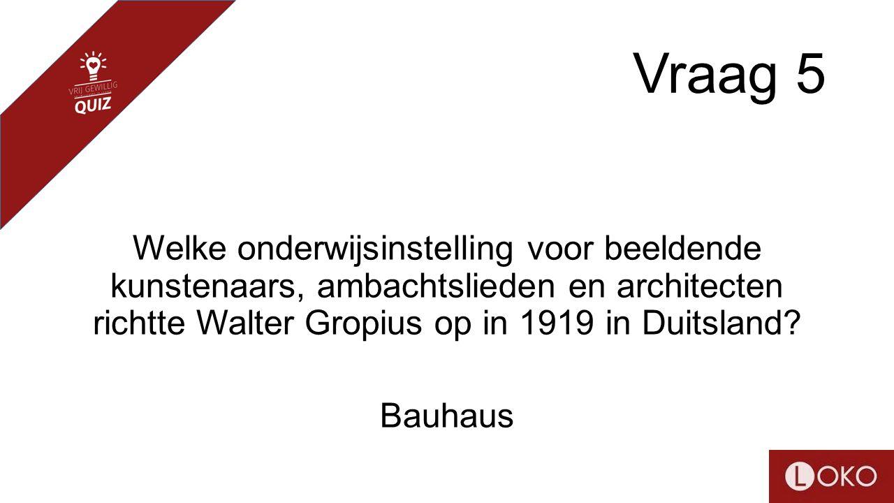Vraag 5 Welke onderwijsinstelling voor beeldende kunstenaars, ambachtslieden en architecten richtte Walter Gropius op in 1919 in Duitsland? Bauhaus