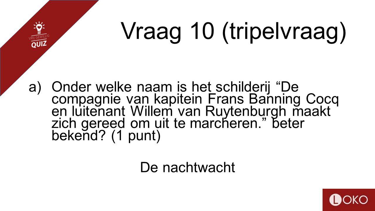 Vraag 10 (tripelvraag) a)Onder welke naam is het schilderij De compagnie van kapitein Frans Banning Cocq en luitenant Willem van Ruytenburgh maakt zich gereed om uit te marcheren. beter bekend.