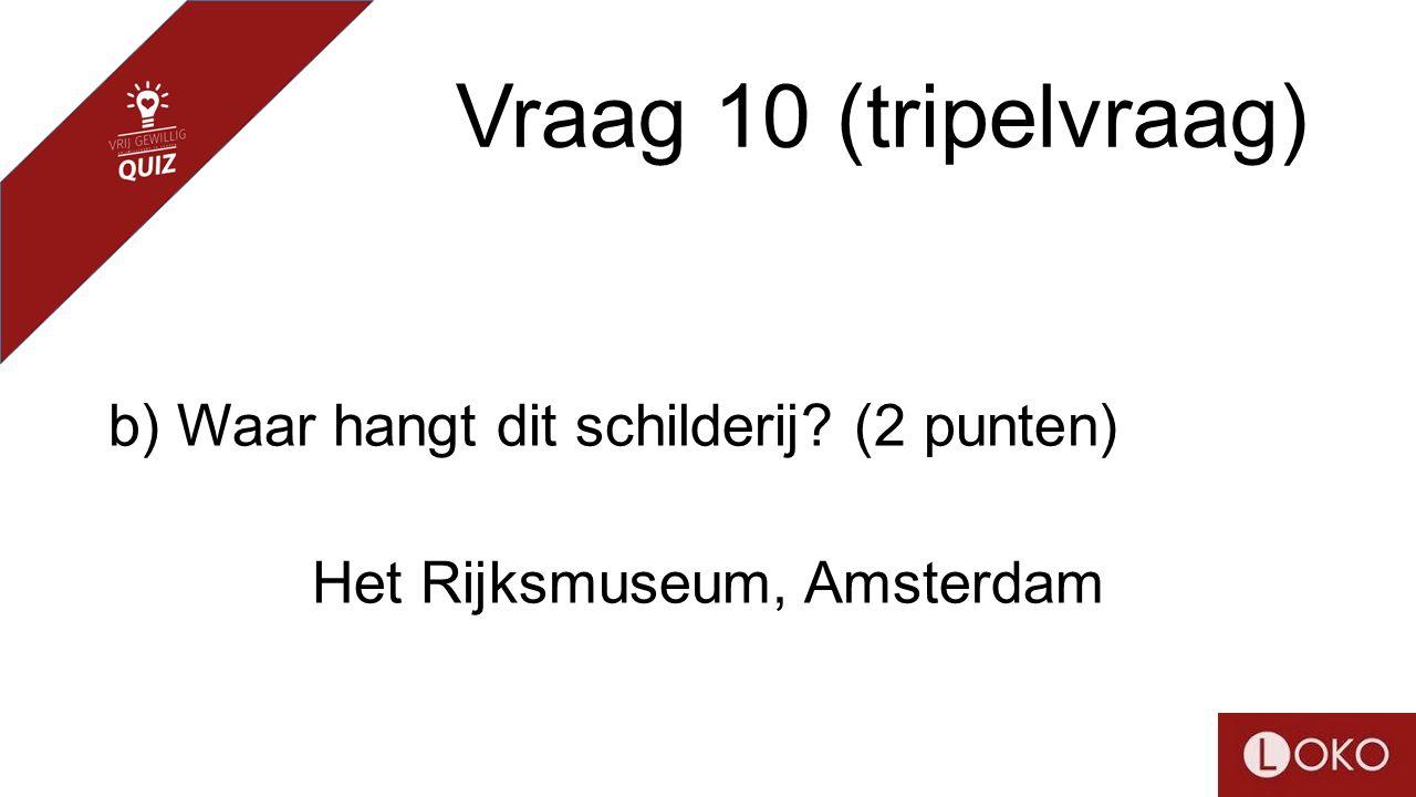 Vraag 10 (tripelvraag) b) Waar hangt dit schilderij? (2 punten) Het Rijksmuseum, Amsterdam