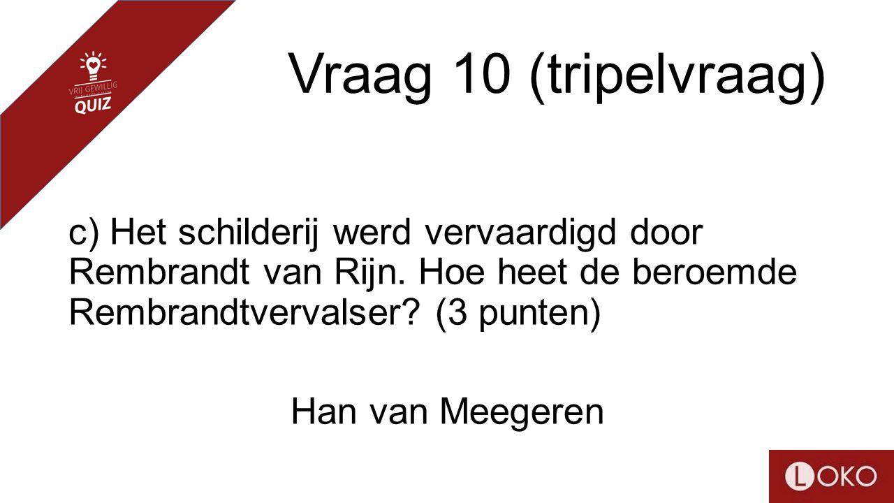 Vraag 10 (tripelvraag) c) Het schilderij werd vervaardigd door Rembrandt van Rijn. Hoe heet de beroemde Rembrandtvervalser? (3 punten) Han van Meegere