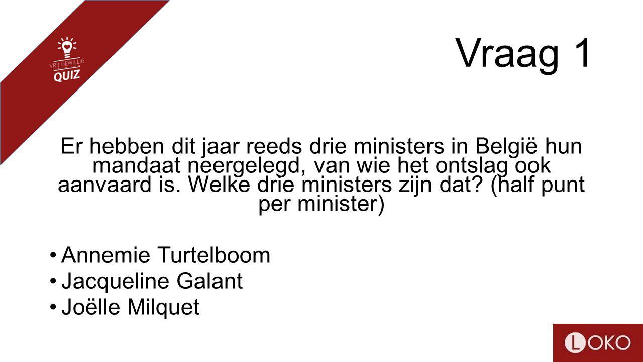 Vraag 1 Er hebben dit jaar reeds drie ministers in België hun mandaat neergelegd, van wie het ontslag ook aanvaard is. Welke drie ministers zijn dat?