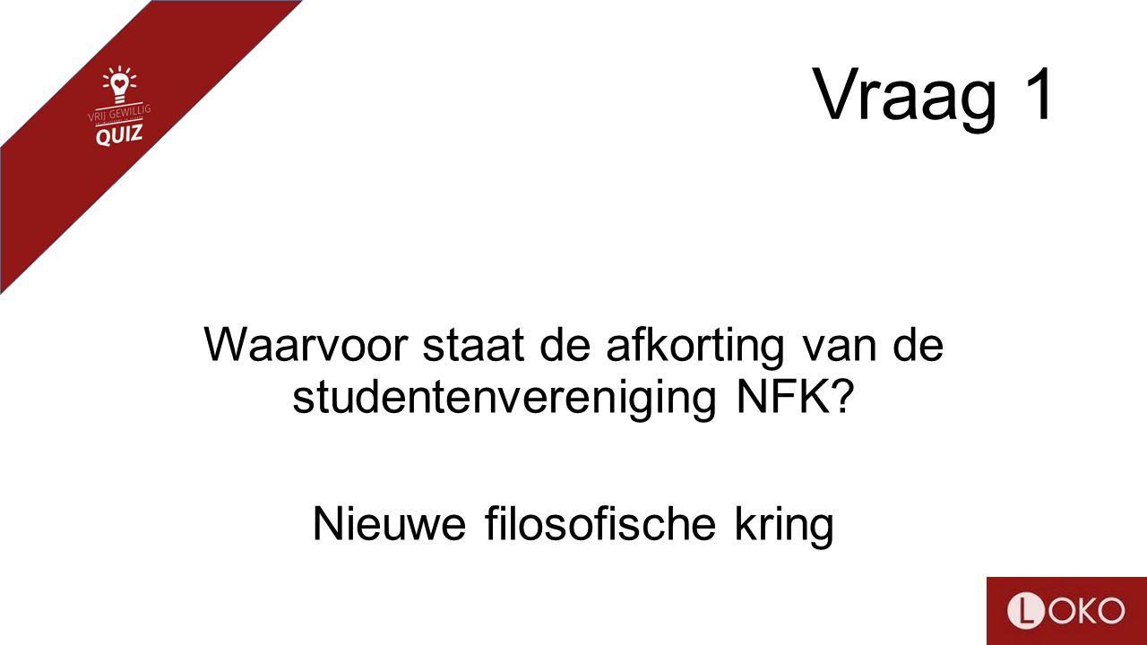 Vraag 1 Waarvoor staat de afkorting van de studentenvereniging NFK? Nieuwe filosofische kring
