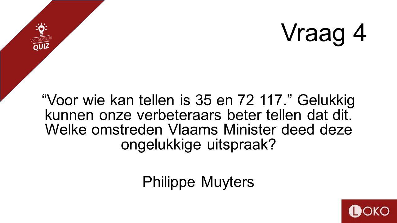 """Vraag 4 """"Voor wie kan tellen is 35 en 72 117."""" Gelukkig kunnen onze verbeteraars beter tellen dat dit. Welke omstreden Vlaams Minister deed deze ongel"""