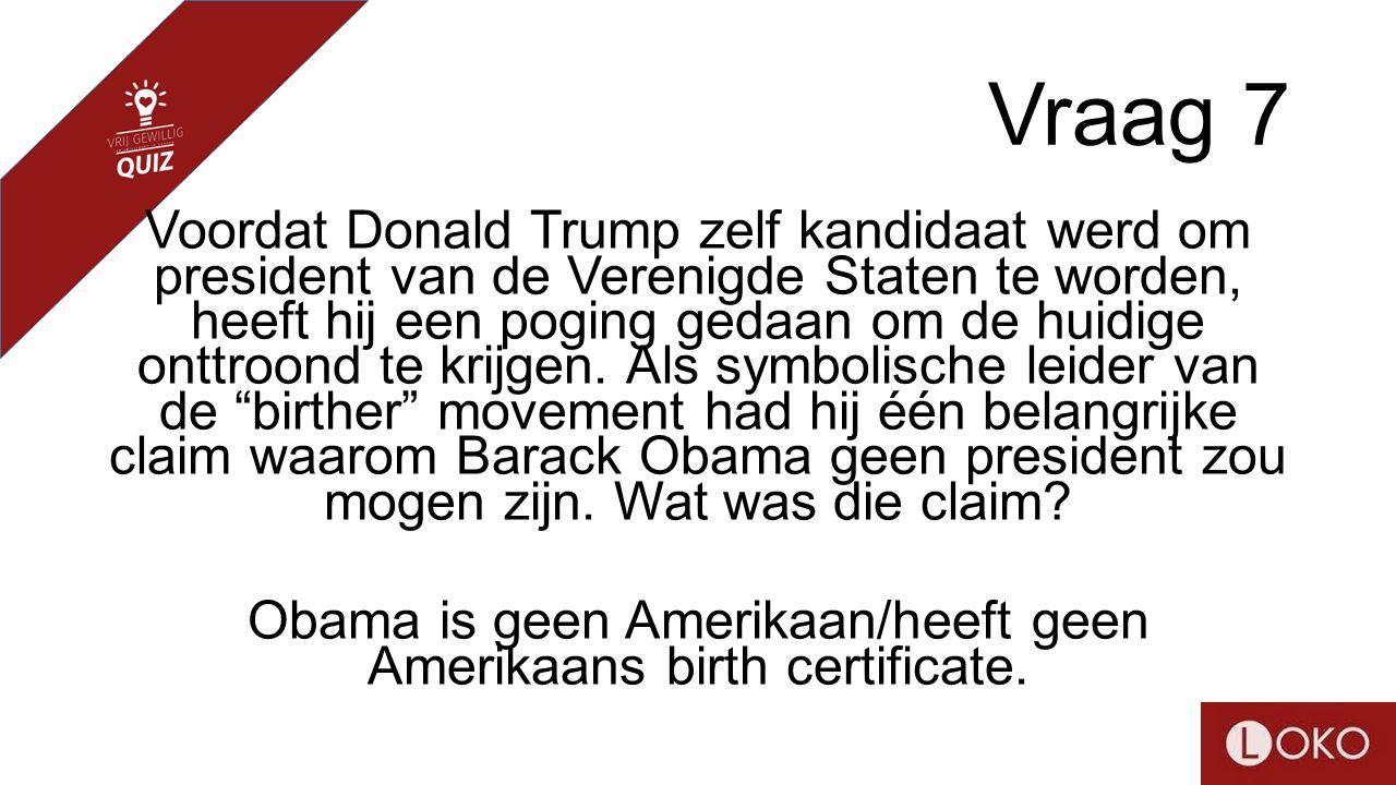 Vraag 7 Voordat Donald Trump zelf kandidaat werd om president van de Verenigde Staten te worden, heeft hij een poging gedaan om de huidige onttroond te krijgen.