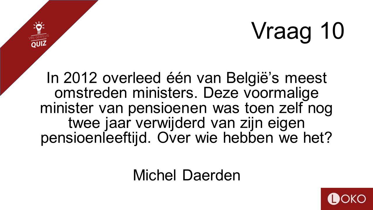 Vraag 10 In 2012 overleed één van België's meest omstreden ministers. Deze voormalige minister van pensioenen was toen zelf nog twee jaar verwijderd v