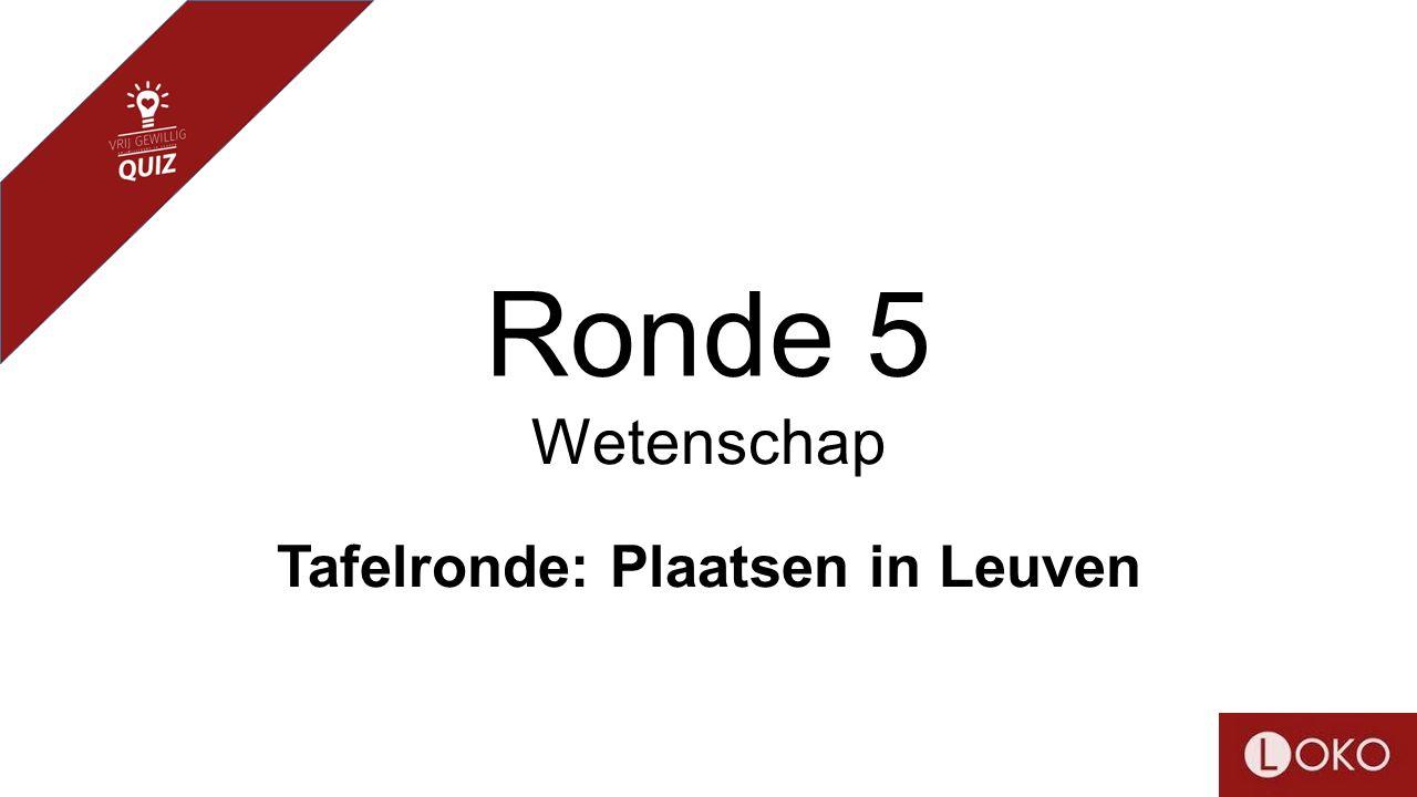 Ronde 5 Wetenschap Tafelronde: Plaatsen in Leuven