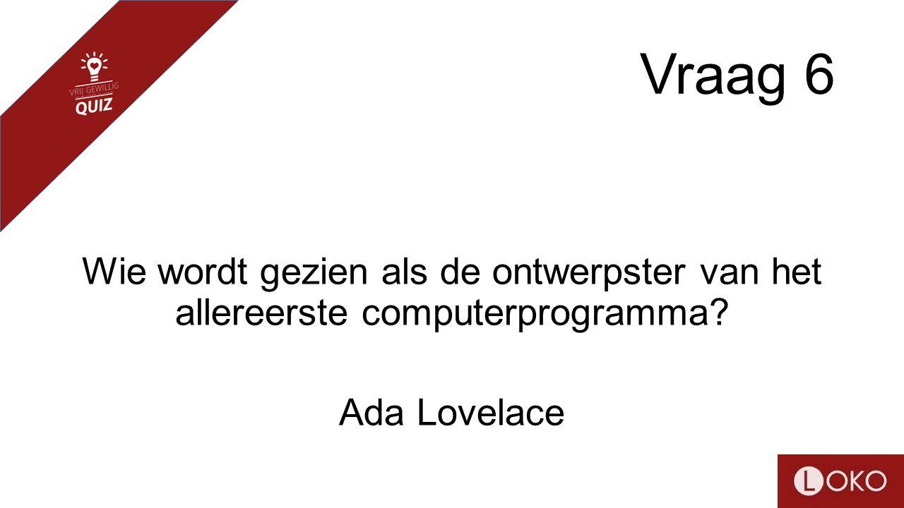 Vraag 6 Wie wordt gezien als de ontwerpster van het allereerste computerprogramma? Ada Lovelace